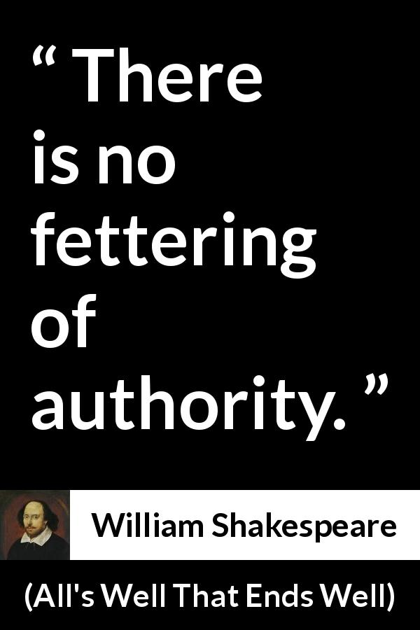William Shakespeare quote about power from All's Well That Ends Well (1623) - There is no fettering of authority.