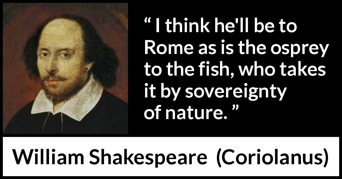 William Shakespeare - Coriolanus - I think he'll be to Rome as is the osprey to the fish, who takes it by sovereignty of nature.