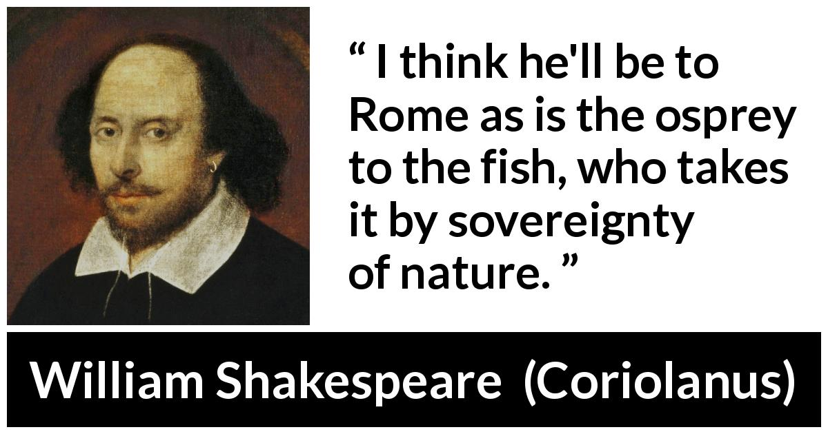 "William Shakespeare about power (""Coriolanus"", 1623) - I think he'll be to Rome as is the osprey to the fish, who takes it by sovereignty of nature."