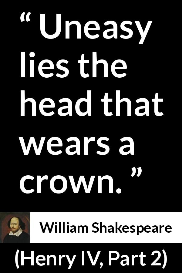 "William Shakespeare about power (""Henry IV, Part 2"", 1600) - Uneasy lies the head that wears a crown."
