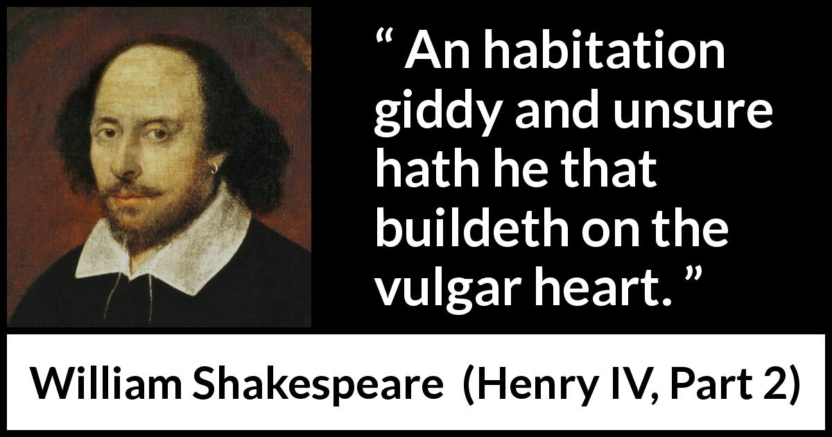 William Shakespeare quote about power from Henry IV, Part 2 (1600) - An habitation giddy and unsure hath he that buildeth on the vulgar heart.