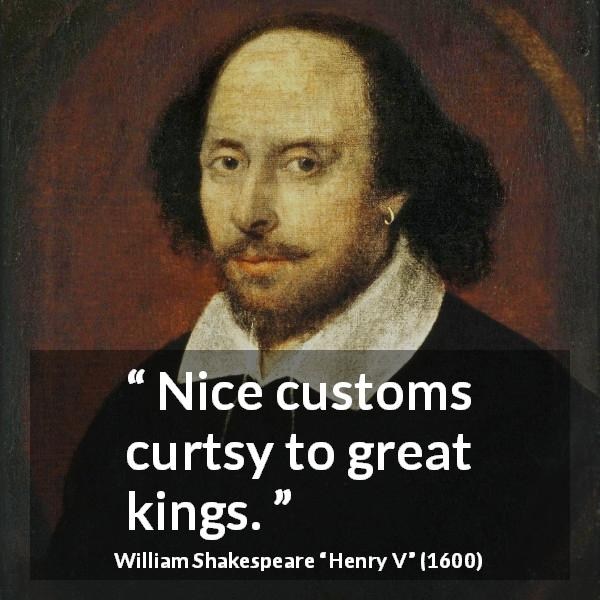 William Shakespeare quote about power from Henry V (1600) - Nice customs curtsy to great kings.