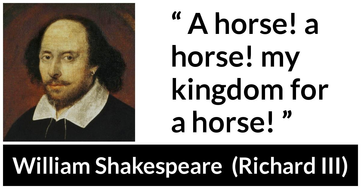 William Shakespeare quote about power from Richard III (1597) - A horse! a horse! my kingdom for a horse!