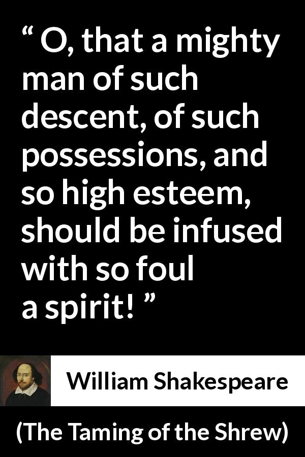 "William Shakespeare about power (""The Taming of the Shrew"", 1623) - O, that a mighty man of such descent, of such possessions, and so high esteem, should be infused with so foul a spirit!"