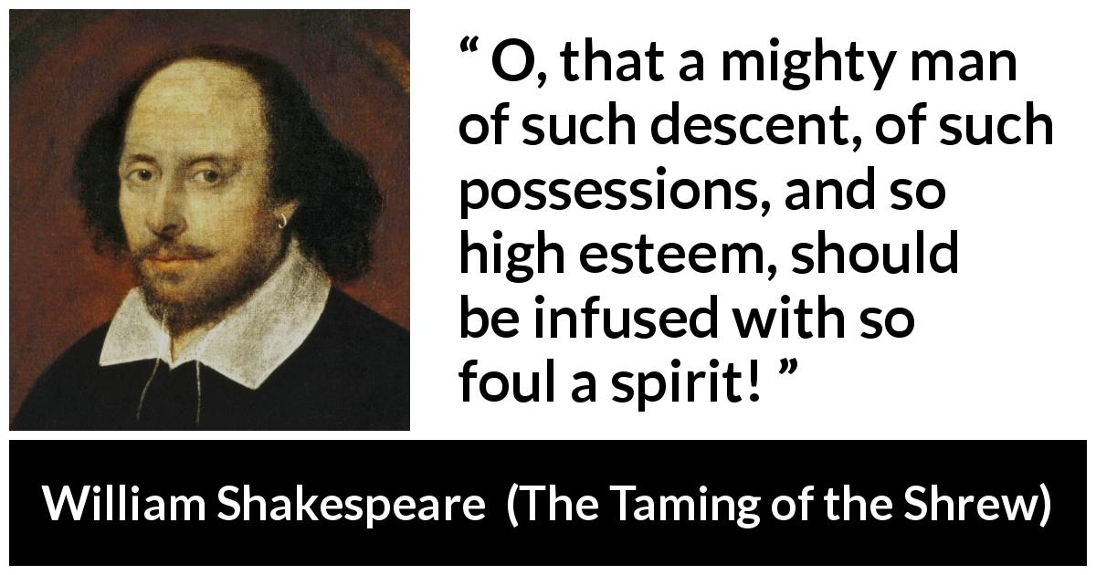William Shakespeare - The Taming of the Shrew - O, that a mighty man of such descent, of such possessions, and so high esteem, should be infused with so foul a spirit!