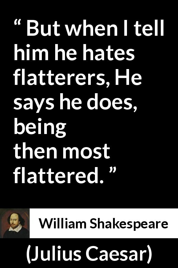 William Shakespeare - Julius Caesar - But when I tell him he hates flatterers, He says he does, being then most flattered.