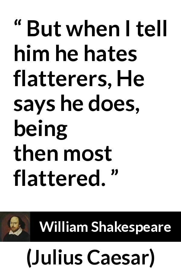 William Shakespeare quote about pride from Julius Caesar (1623) - But when I tell him he hates flatterers, He says he does, being then most flattered.
