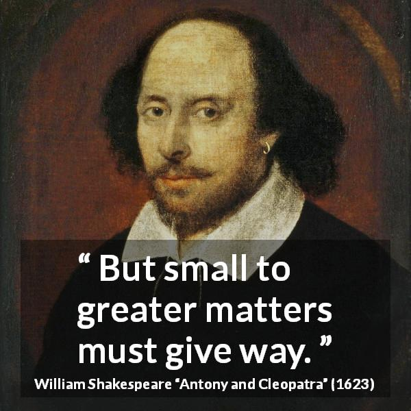 "William Shakespeare about priority (""Antony and Cleopatra"", 1623) - But small to greater matters must give way."