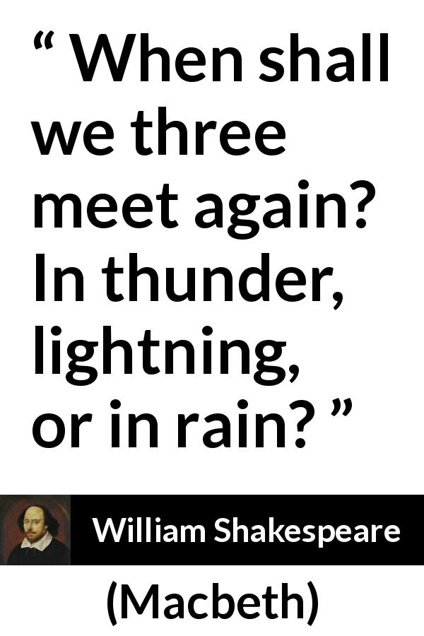 "William Shakespeare about rain (""Macbeth"", 1623) - When shall we three meet again? In thunder, lightning, or in rain?"