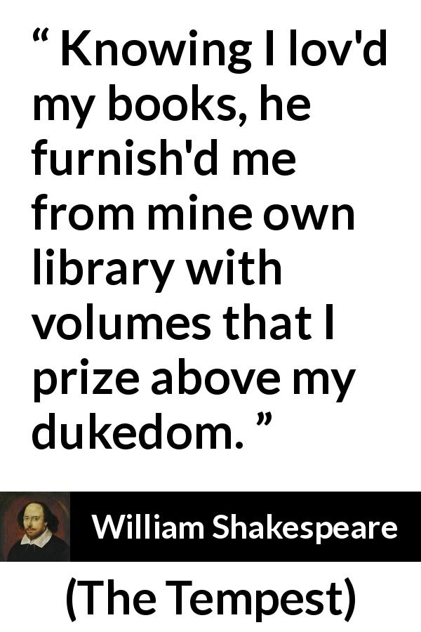 William Shakespeare quote about reading from The Tempest (1623) - Knowing I lov'd my books, he furnish'd me from mine own library with volumes that I prize above my dukedom.