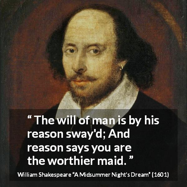 "William Shakespeare about reason (""A Midsummer Night's Dream"", 1601) - The will of man is by his reason sway'd; And reason says you are the worthier maid."
