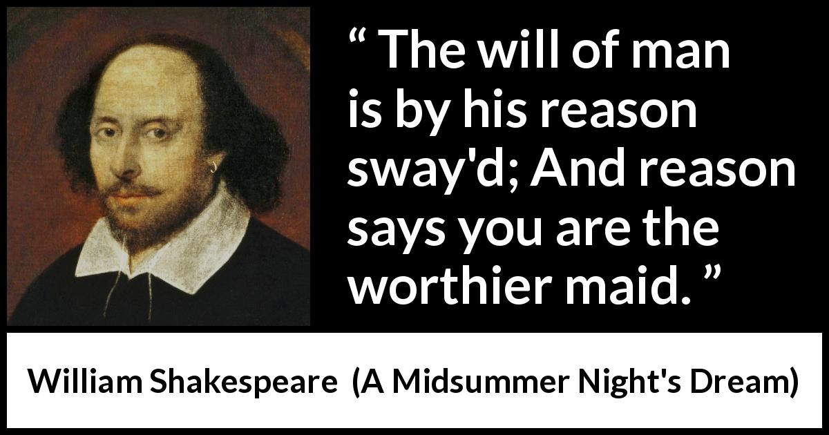 William Shakespeare quote about reason from A Midsummer Night's Dream (1601) - The will of man is by his reason sway'd; And reason says you are the worthier maid.