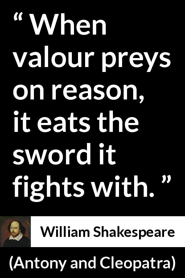 William Shakespeare - Antony and Cleopatra - When valour preys on reason, it eats the sword it fights with.