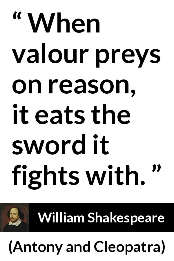 William Shakespeare quote about reason from Antony and Cleopatra (1623) - When valour preys on reason, it eats the sword it fights with.