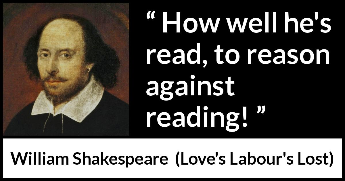 "William Shakespeare about reason (""Love's Labour's Lost"", 1598) - How well he's read, to reason against reading!"