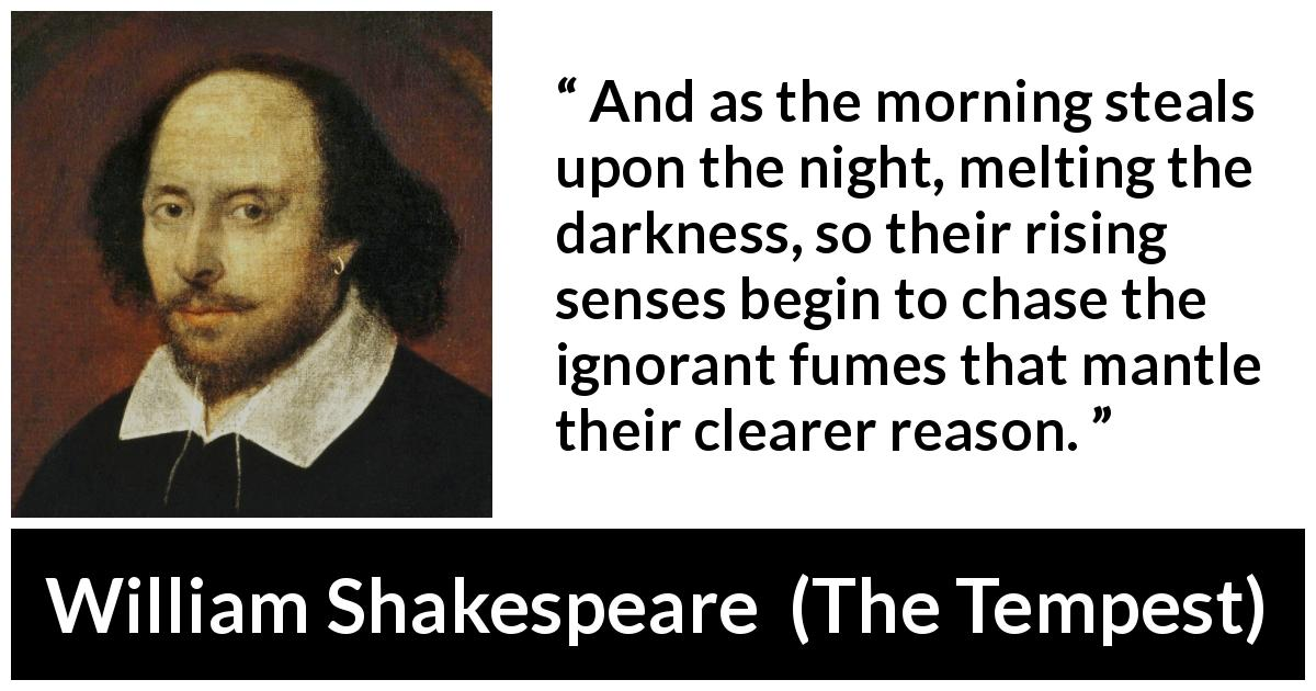 "William Shakespeare about reason (""The Tempest"", 1623) - And as the morning steals upon the night, melting the darkness, so their rising senses begin to chase the ignorant fumes that mantle their clearer reason."