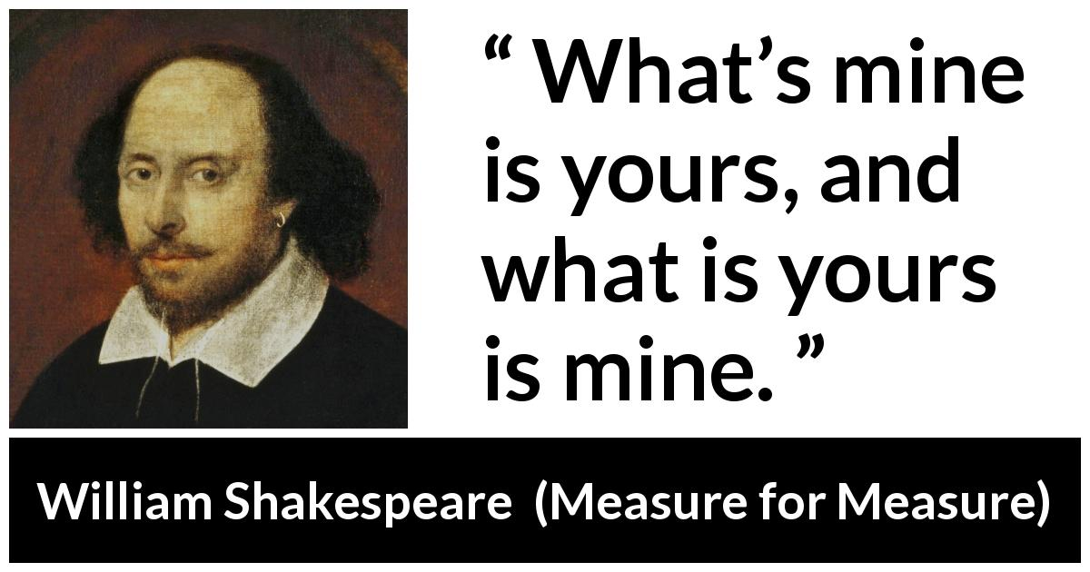 "William Shakespeare about reciprocity (""Measure for Measure"", 1623) - What's mine is yours, and what is yours is mine."