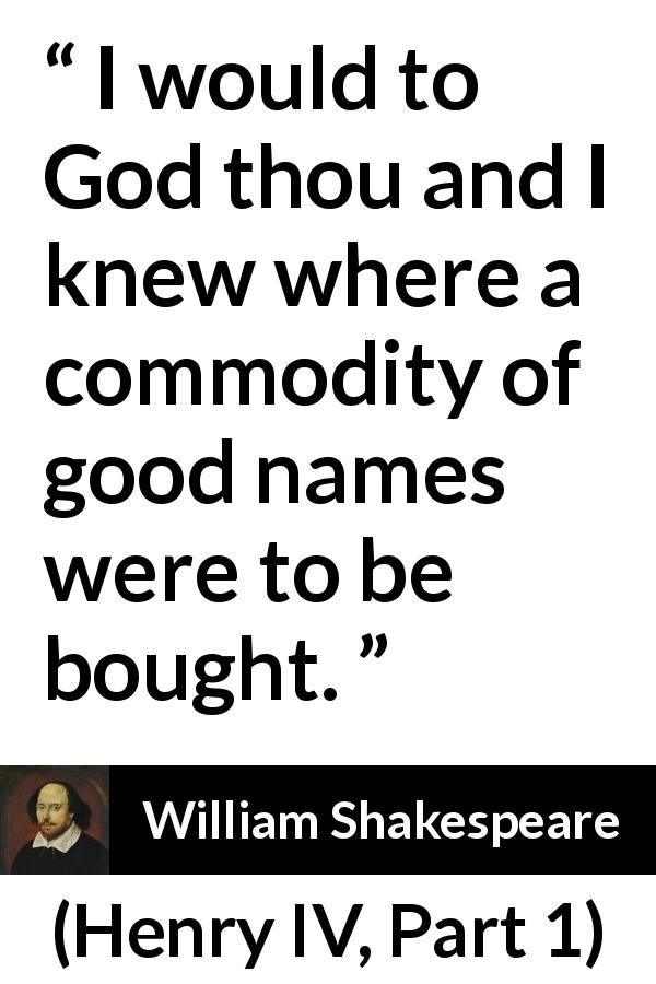 "William Shakespeare about reputation (""Henry IV, Part 1"", 1597) - I would to God thou and I knew where a commodity of good names were to be bought."