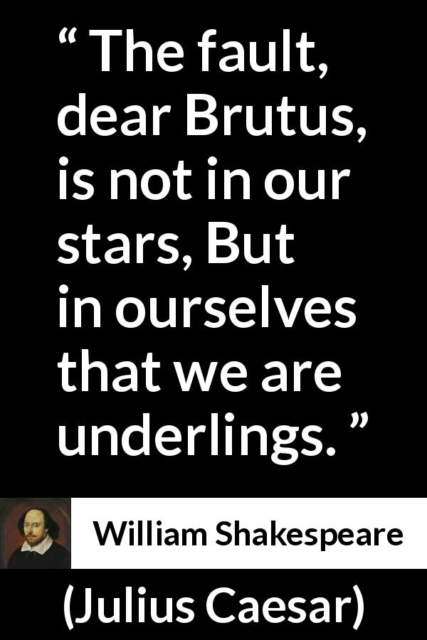 William Shakespeare quote about responsibility from Julius Caesar (1623) - The fault, dear Brutus, is not in our stars, But in ourselves that we are underlings.