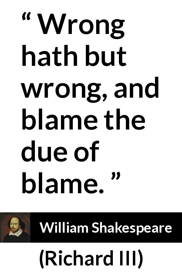 "William Shakespeare about responsibility (""Richard III"", 1597) - Wrong hath but wrong, and blame the due of blame."