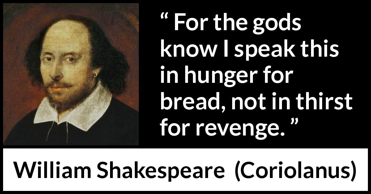 William Shakespeare - Coriolanus - For the gods know I speak this in hunger for bread, not in thirst for revenge.