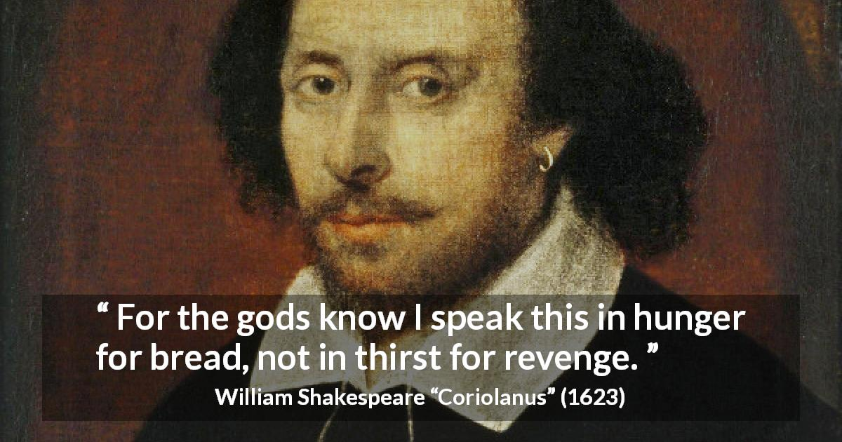 "William Shakespeare about revenge (""Coriolanus"", 1623) - For the gods know I speak this in hunger for bread, not in thirst for revenge."
