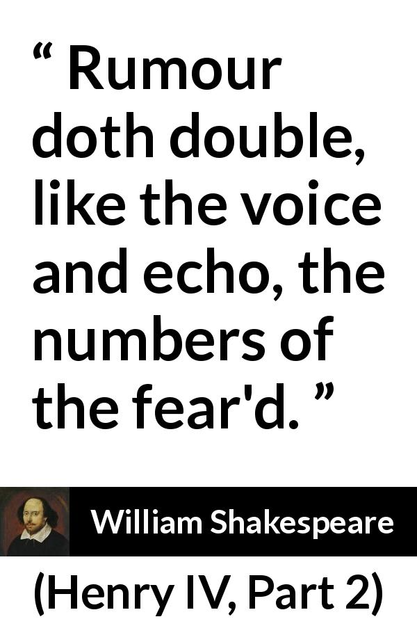 "William Shakespeare about rumour (""Henry IV, Part 2"", 1600) - Rumour doth double, like the voice and echo, the numbers of the fear'd."