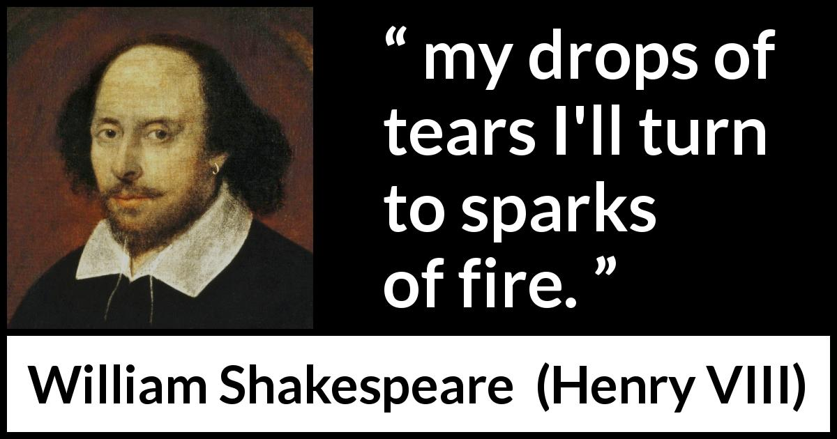 William Shakespeare quote about tears from Henry VIII (1623) - my drops of tears I'll turn to sparks of fire.