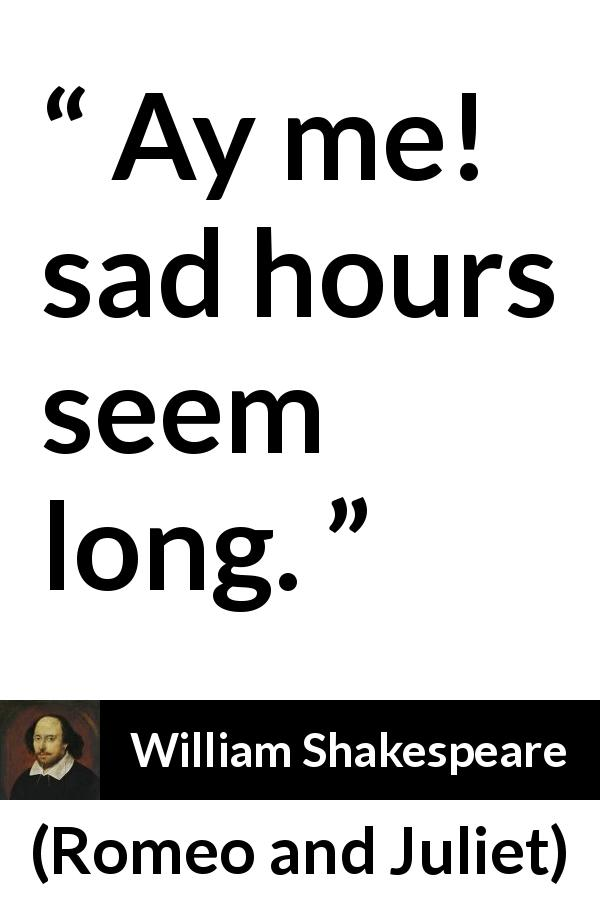 "William Shakespeare about sadness (""Romeo and Juliet"", 1597) - Ay me! sad hours seem long."