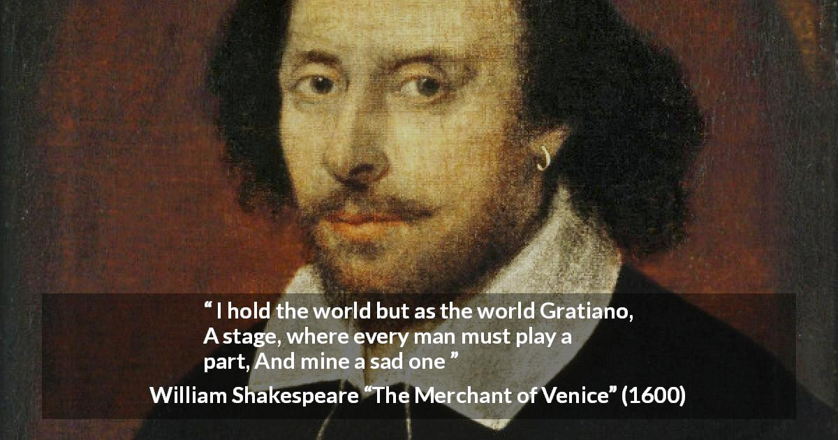 "William Shakespeare about sadness (""The Merchant of Venice"", 1600) - I hold the world but as the world Gratiano,