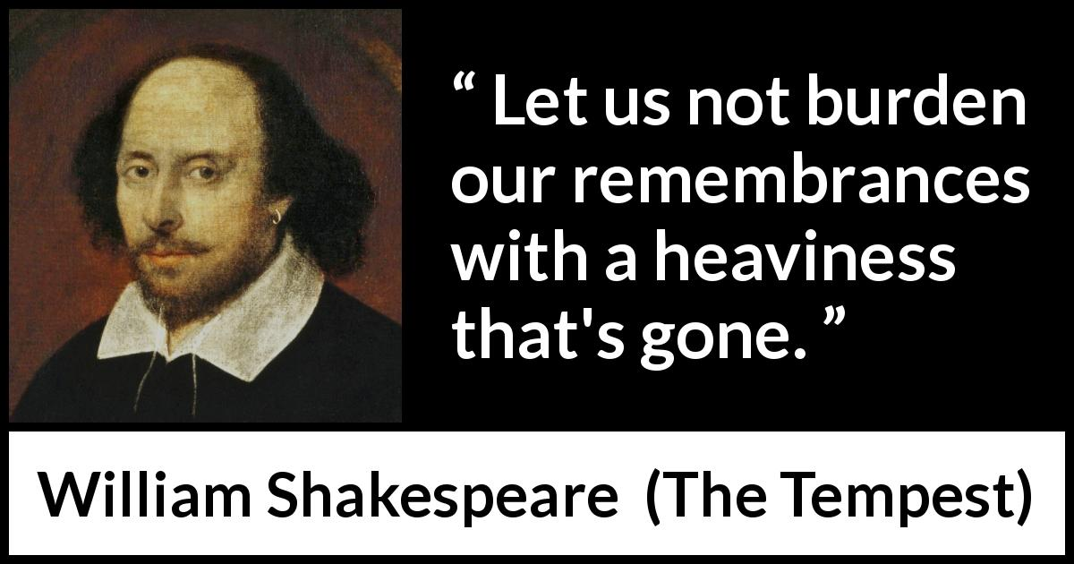 "William Shakespeare about sadness (""The Tempest"", 1623) - Let us not burden our remembrances with a heaviness that's gone."