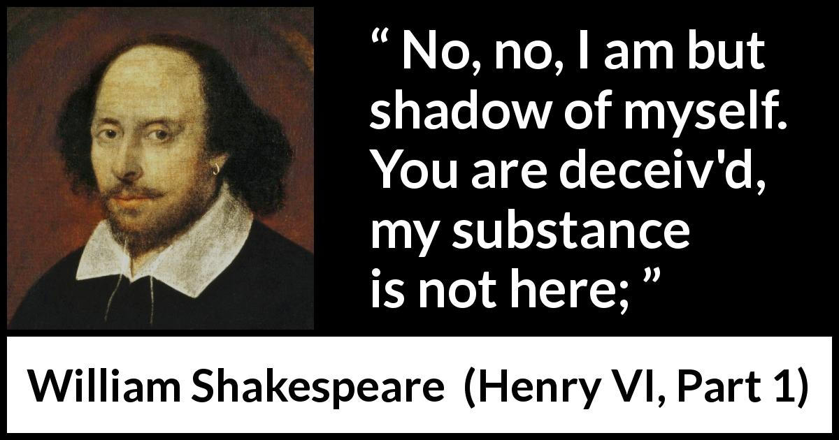 "William Shakespeare about shadow (""Henry VI, Part 1"", 1623) - No, no, I am but shadow of myself. You are deceiv'd, my substance is not here;"