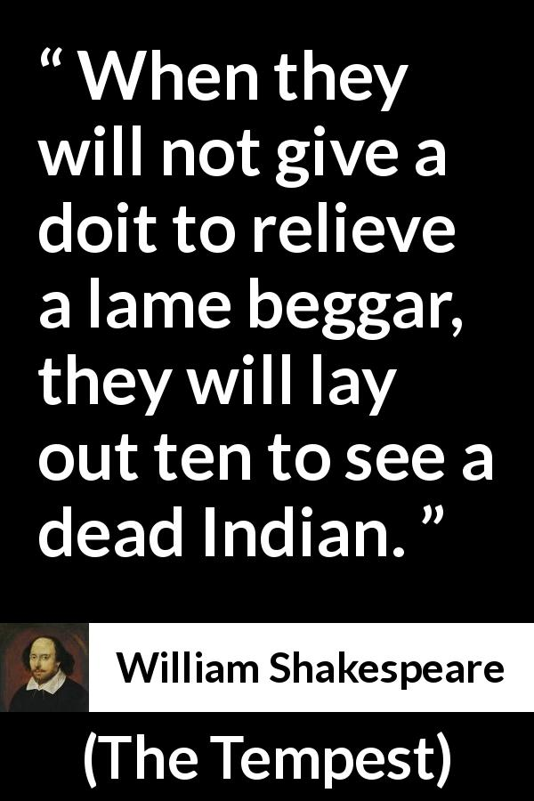 "William Shakespeare about shallowness (""The Tempest"", 1623) - When they will not give a doit to relieve a lame beggar, they will lay out ten to see a dead Indian."