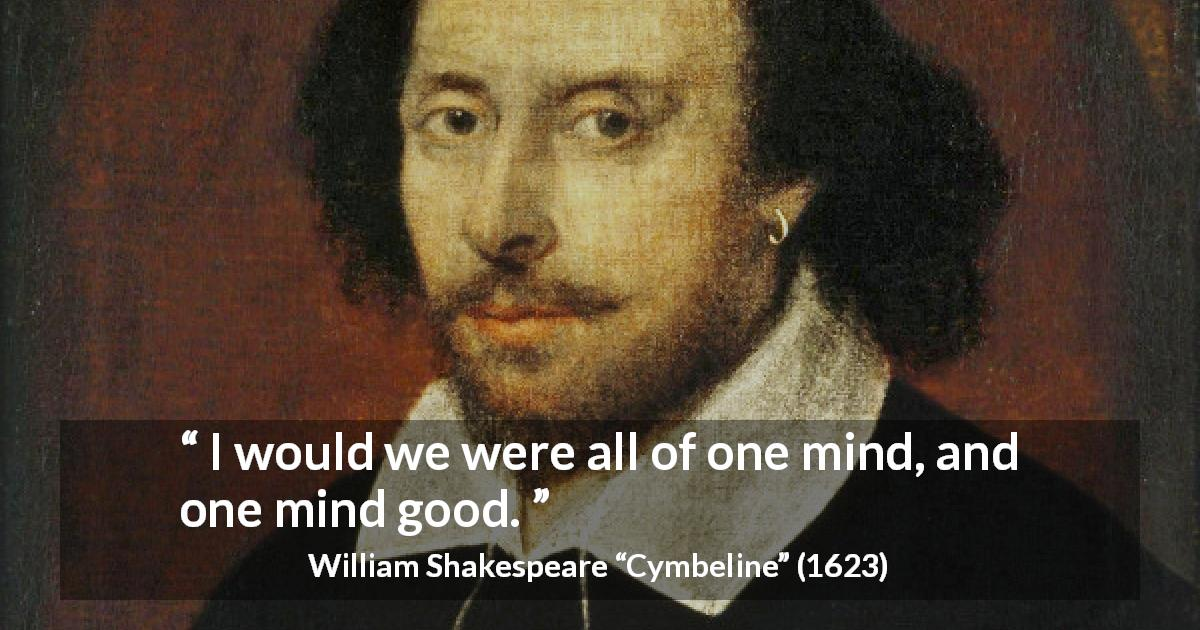 "William Shakespeare about sharing (""Cymbeline"", 1623) - I would we were all of one mind, and one mind good."