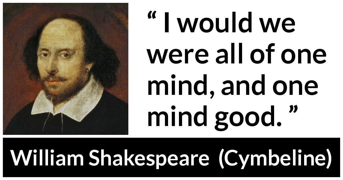 William Shakespeare - Cymbeline - I would we were all of one mind, and one mind good.
