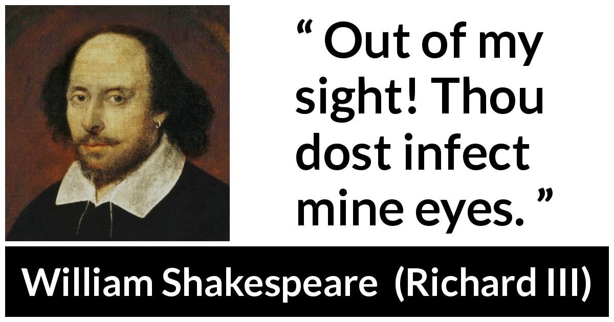 "William Shakespeare about sight (""Richard III"", 1597) - Out of my sight! Thou dost infect mine eyes."
