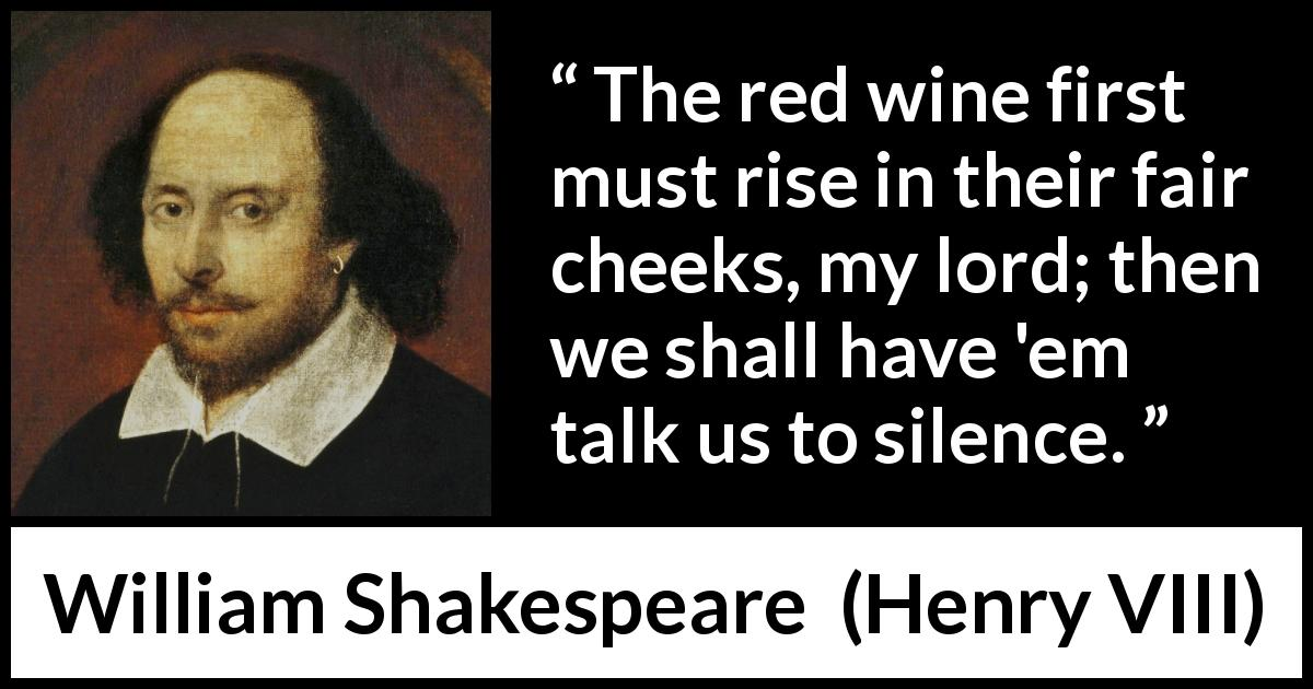 "William Shakespeare about silence (""Henry VIII"", 1623) - The red wine first must rise in their fair cheeks, my lord; then we shall have 'em talk us to silence."