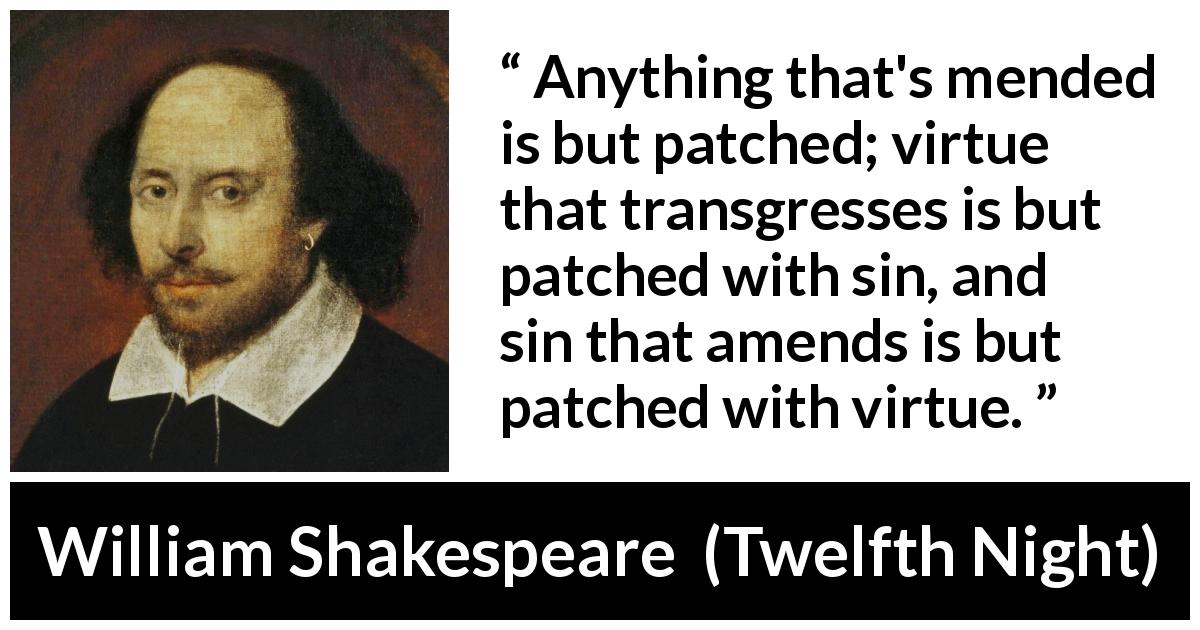 "William Shakespeare about sin (""Twelfth Night"", 1623) - Anything that's mended is but patched; virtue that transgresses is but patched with sin, and sin that amends is but patched with virtue."