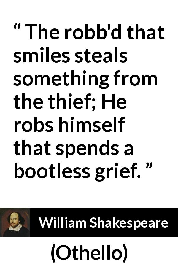 "William Shakespeare about smile (""Othello"", 1623) - The robb'd that smiles steals something from the thief; He robs himself that spends a bootless grief."
