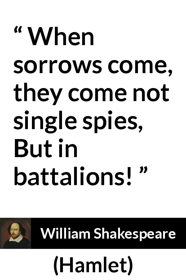 "William Shakespeare about sorrow (""Hamlet"", 1623) - When sorrows come, they come not single spies, But in battalions!"