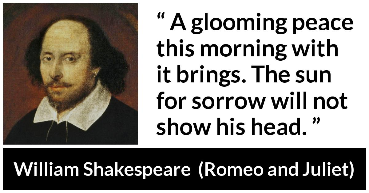 William Shakespeare quote about sorrow from Romeo and Juliet - A glooming peace this morning with it brings. The sun for sorrow will not show his head.