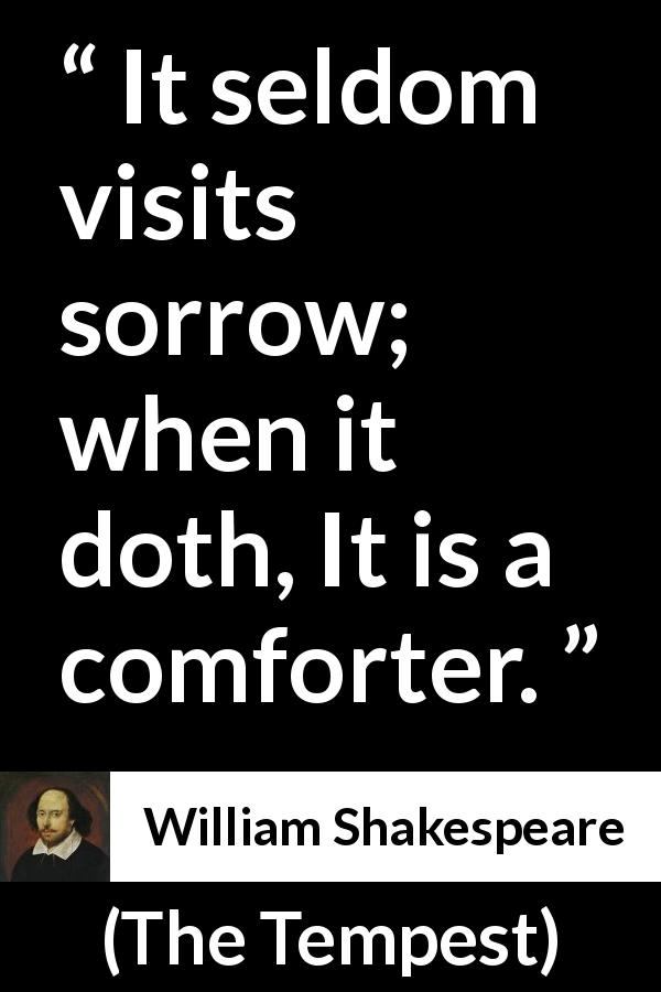"William Shakespeare about sorrow (""The Tempest"", 1623) - It seldom visits sorrow; when it doth, It is a comforter."