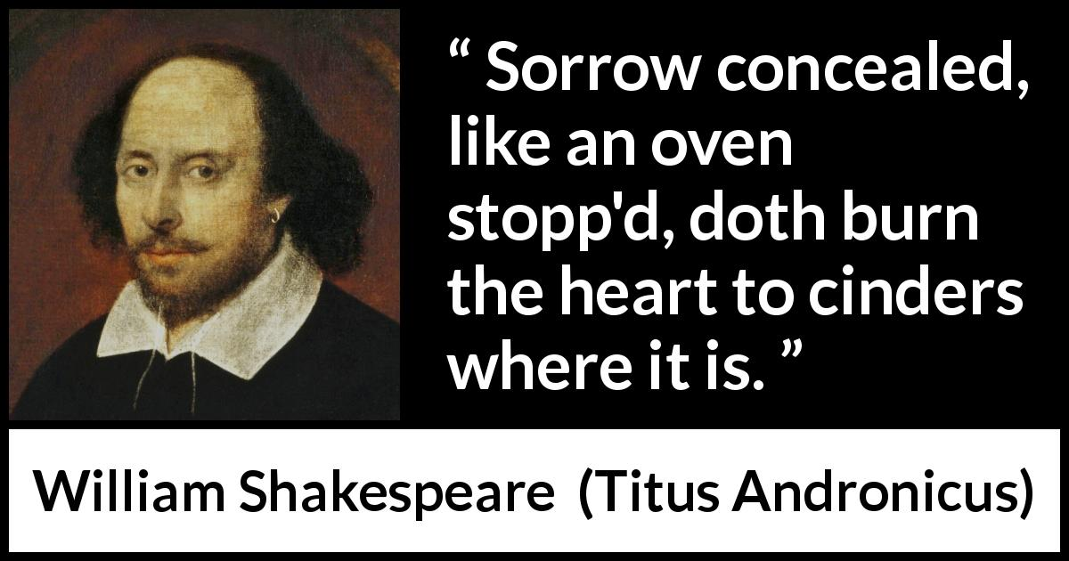 "William Shakespeare about sorrow (""Titus Andronicus"", 1594) - Sorrow concealed, like an oven stopp'd, doth burn the heart to cinders where it is."