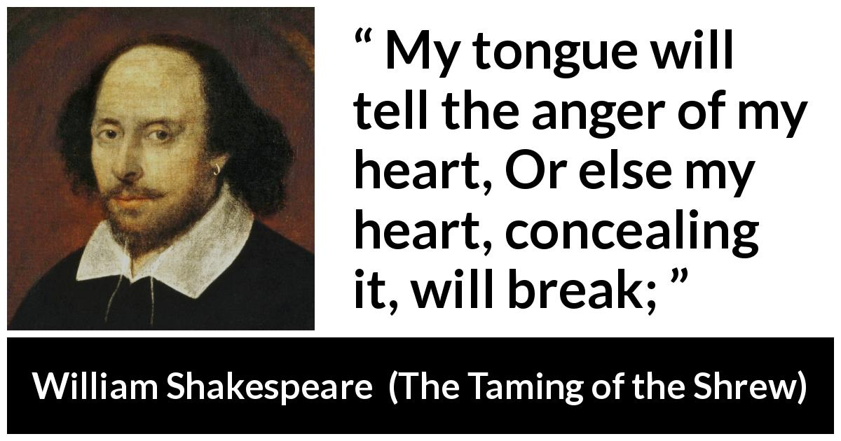 William Shakespeare quote about speech from The Taming of the Shrew (1623) - My tongue will tell the anger of my heart, Or else my heart, concealing it, will break;