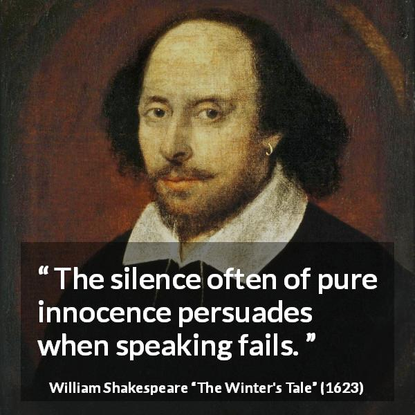 "William Shakespeare about speech (""The Winter's Tale"", 1623) - The silence often of pure innocence persuades when speaking fails."