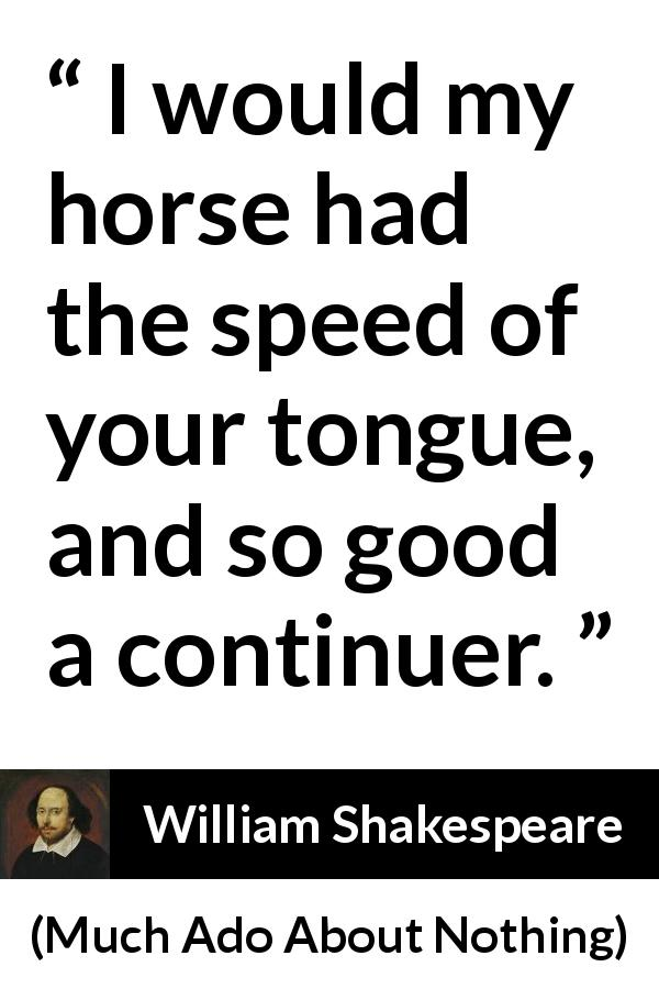"William Shakespeare about speed (""Much Ado About Nothing"", 1600) - I would my horse had the speed of your tongue, and so good a continuer."