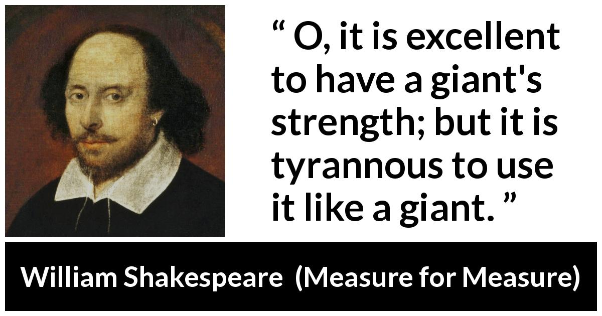 William Shakespeare - Measure for Measure - O, it is excellent to have a giant's strength; but it is tyrannous to use it like a giant.