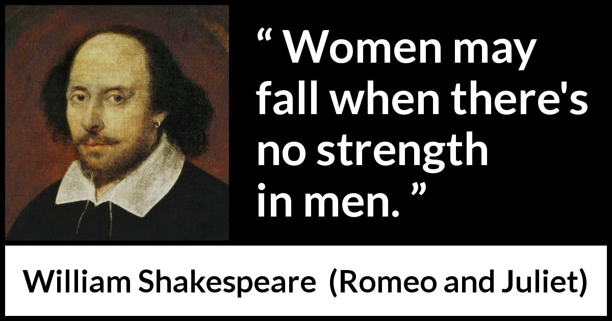 "William Shakespeare about strength (""Romeo and Juliet"", 1597) - Women may fall when there's no strength in men."