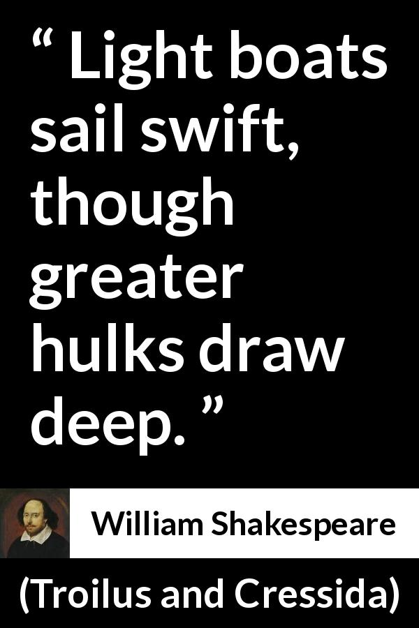 William Shakespeare - Troilus and Cressida - Light boats sail swift, though greater hulks draw deep.