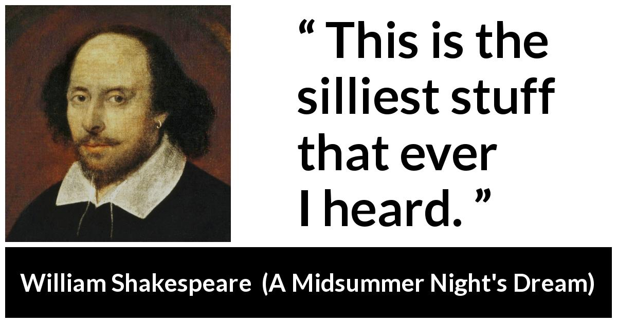 William Shakespeare quote about stupidity from A Midsummer Night's Dream (1601) - This is the silliest stuff that ever I heard.